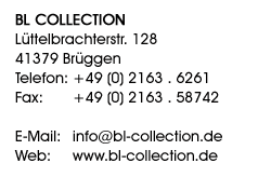 BL Collection, Lüttelbrachterstr. 128, 41379 Brüggen, Telefon: +49 (0) 21 63 . 6261, Fax: +49 (0) 21 63 . 58742, E-Mail: info@bl-collection.de, Web: www.bl-collection.de